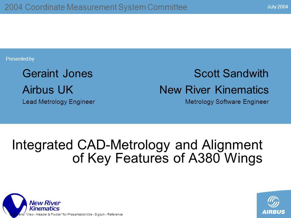 July 2004 Use menu View - Header & Footer for Presentation title - Siglum - Reference Integrated CAD-Metrology and Alignment of Key Features of A380 Wings 2004 Coordinate Measurement System Committee Presented by Geraint Jones Airbus UK Lead Metrology Engineer Scott Sandwith New River Kinematics Metrology Software Engineer