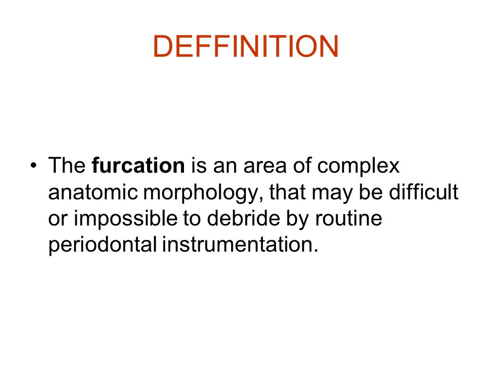 DEFFINITION The furcation is an area of complex anatomic morphology, that may be difficult or impossible to debride by routine periodontal instrumenta