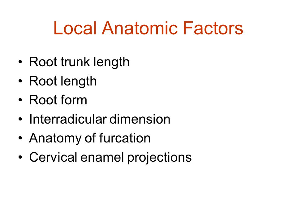 Local Anatomic Factors Root trunk length Root length Root form Interradicular dimension Anatomy of furcation Cervical enamel projections