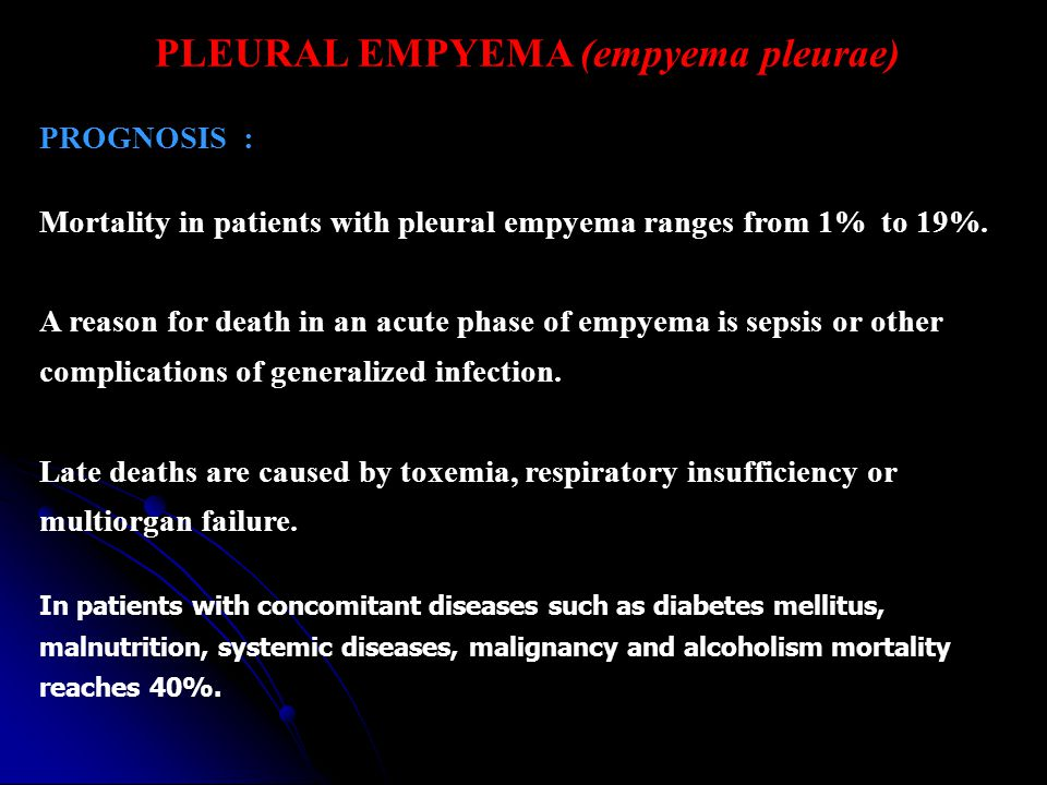PLEURAL EMPYEMA (empyema pleurae) PROGNOSIS : Mortality in patients with pleural empyema ranges from 1% to 19%. A reason for death in an acute phase o