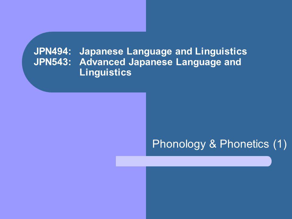 JPN494: Japanese Language and Linguistics JPN543: Advanced Japanese Language and Linguistics Phonology & Phonetics (1)