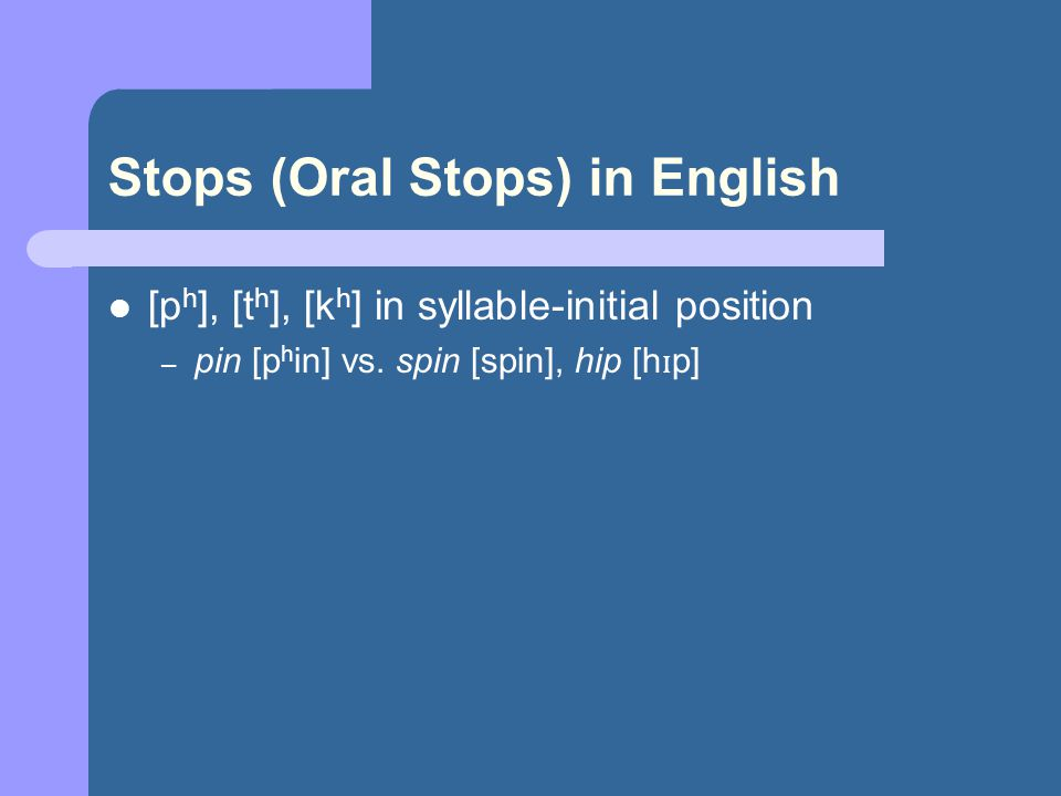 Stops (Oral Stops) in English [p h ], [t h ], [k h ] in syllable-initial position – pin [p h in] vs.