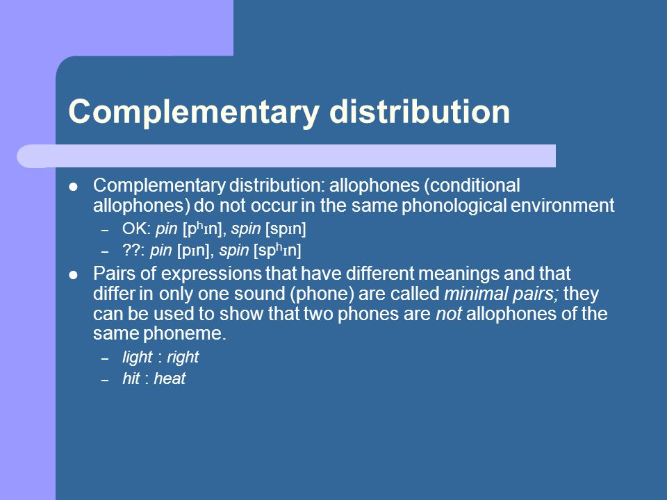 Complementary distribution Complementary distribution: allophones (conditional allophones) do not occur in the same phonological environment – OK: pin [p h ɪ n], spin [sp ɪ n] – ??: pin [p ɪ n], spin [sp h ɪ n] Pairs of expressions that have different meanings and that differ in only one sound (phone) are called minimal pairs; they can be used to show that two phones are not allophones of the same phoneme.
