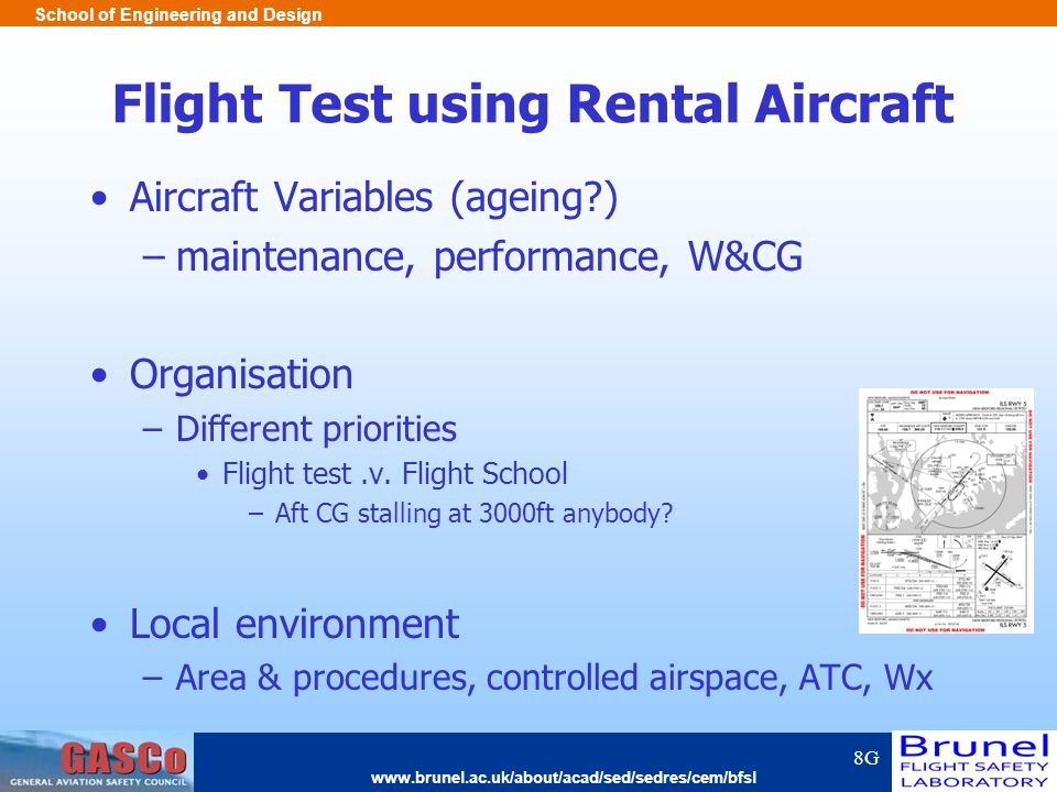 www.brunel.ac.uk/about/acad/sed/sedres/cem/bfsl School of Engineering and Design Flight Test using Rental Aircraft Aircraft Variables (ageing ) –maintenance, performance, W&CG Organisation –Different priorities Flight test.v.
