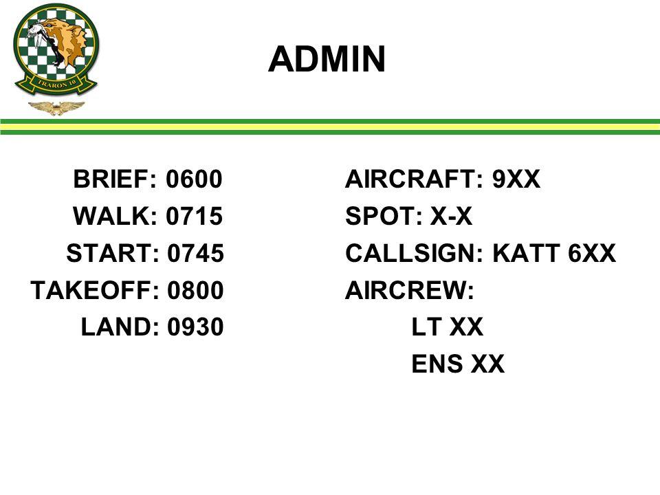 ADMIN BRIEF: 0600 WALK: 0715 START: 0745 TAKEOFF: 0800 LAND: 0930 AIRCRAFT: 9XX SPOT: X-X CALLSIGN: KATT 6XX AIRCREW: LT XX ENS XX