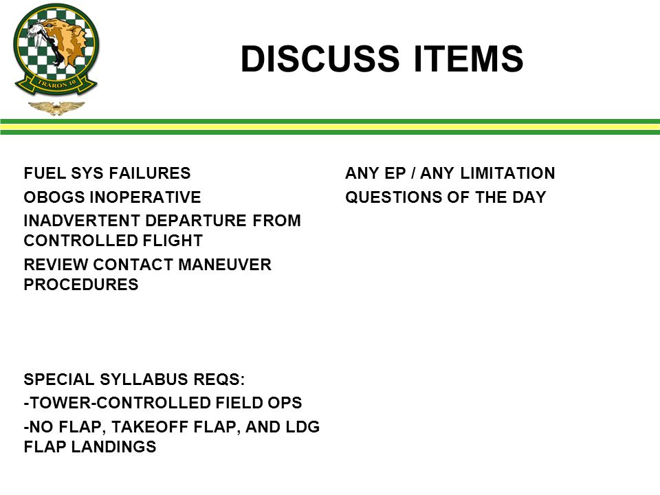 DISCUSS ITEMS FUEL SYS FAILURES OBOGS INOPERATIVE INADVERTENT DEPARTURE FROM CONTROLLED FLIGHT REVIEW CONTACT MANEUVER PROCEDURES SPECIAL SYLLABUS REQS: -TOWER-CONTROLLED FIELD OPS -NO FLAP, TAKEOFF FLAP, AND LDG FLAP LANDINGS ANY EP / ANY LIMITATION QUESTIONS OF THE DAY