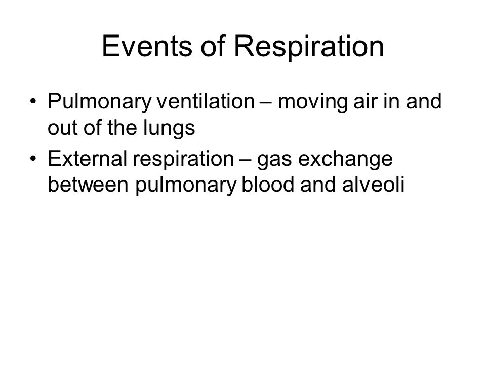 Events of Respiration Pulmonary ventilation – moving air in and out of the lungs External respiration – gas exchange between pulmonary blood and alveo