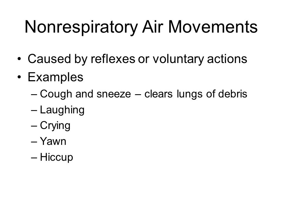 Nonrespiratory Air Movements Caused by reflexes or voluntary actions Examples –Cough and sneeze – clears lungs of debris –Laughing –Crying –Yawn –Hicc
