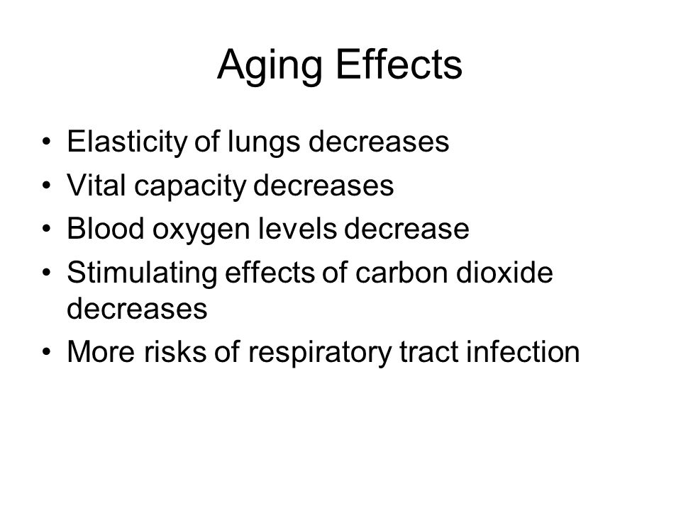 Aging Effects Elasticity of lungs decreases Vital capacity decreases Blood oxygen levels decrease Stimulating effects of carbon dioxide decreases More