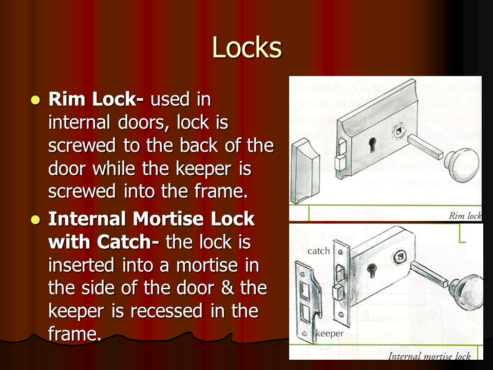 Locks Rim Lock- used in internal doors, lock is screwed to the back of the door while the keeper is screwed into the frame.