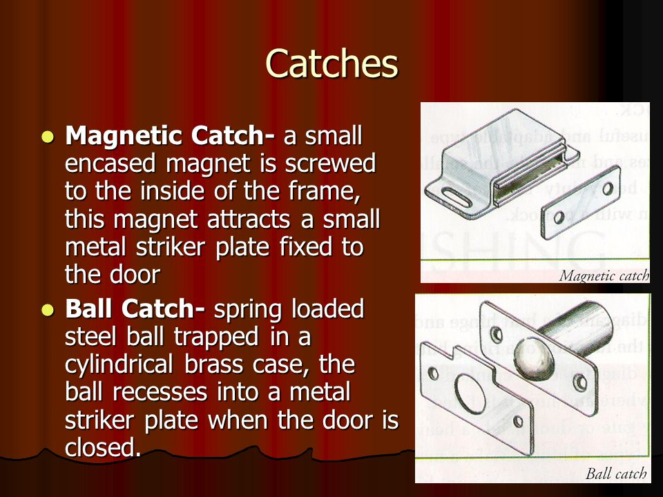 Catches Magnetic Catch- a small encased magnet is screwed to the inside of the frame, this magnet attracts a small metal striker plate fixed to the door Magnetic Catch- a small encased magnet is screwed to the inside of the frame, this magnet attracts a small metal striker plate fixed to the door Ball Catch- spring loaded steel ball trapped in a cylindrical brass case, the ball recesses into a metal striker plate when the door is closed.