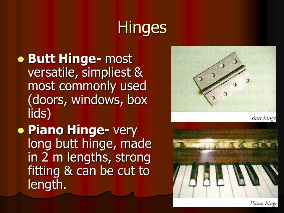 Hinges Butt Hinge- most versatile, simpliest & most commonly used (doors, windows, box lids) Butt Hinge- most versatile, simpliest & most commonly used (doors, windows, box lids) Piano Hinge- very long butt hinge, made in 2 m lengths, strong fitting & can be cut to length.