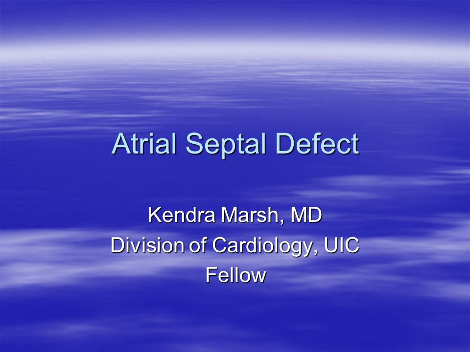 Atrial Septal Defect Kendra Marsh, MD Division of Cardiology, UIC Fellow