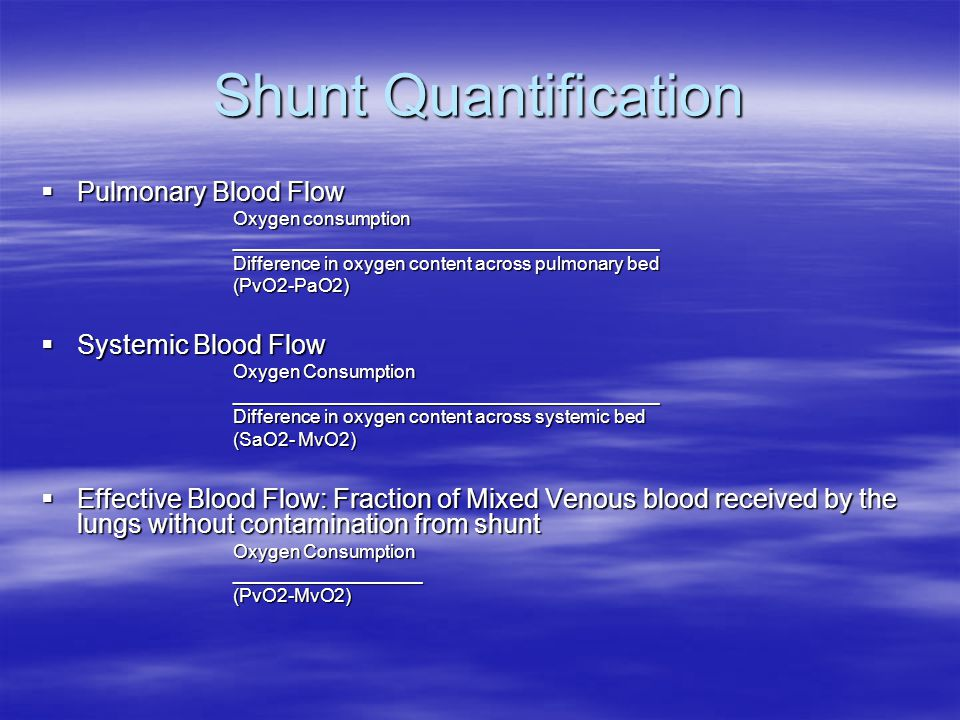 Shunt Quantification  Pulmonary Blood Flow Oxygen consumption _________________________________________ Difference in oxygen content across pulmonary