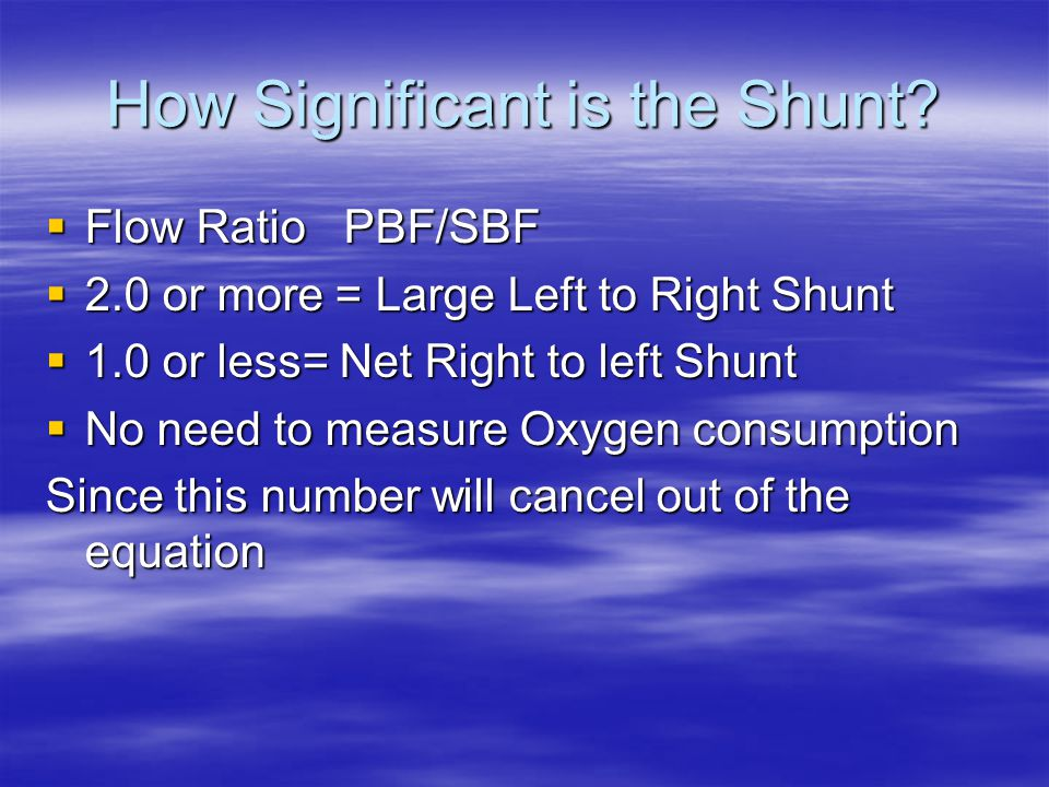 How Significant is the Shunt?  Flow Ratio PBF/SBF  2.0 or more = Large Left to Right Shunt  1.0 or less= Net Right to left Shunt  No need to measu