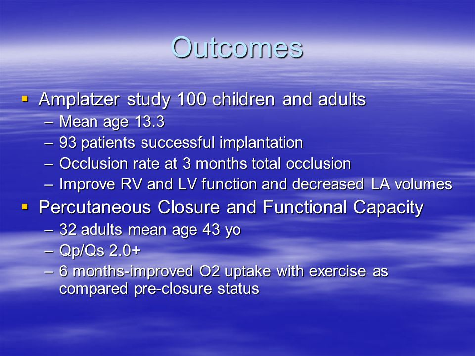 Outcomes  Amplatzer study 100 children and adults –Mean age 13.3 –93 patients successful implantation –Occlusion rate at 3 months total occlusion –Im