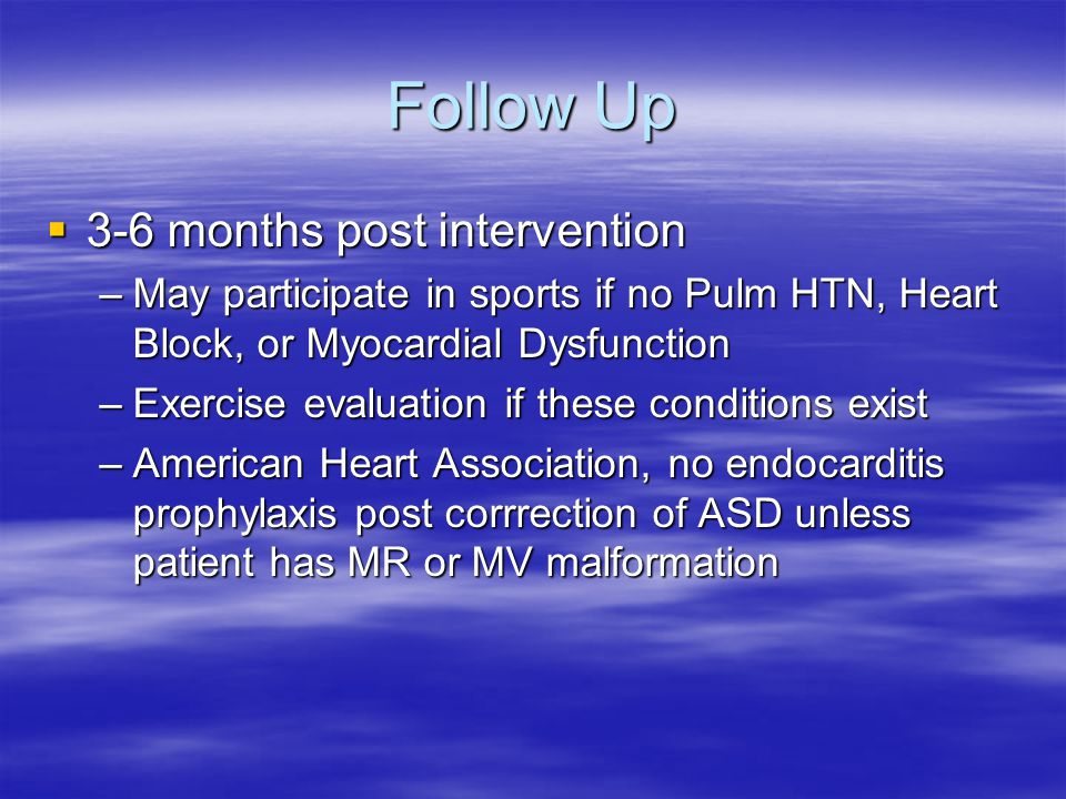 Follow Up  3-6 months post intervention –May participate in sports if no Pulm HTN, Heart Block, or Myocardial Dysfunction –Exercise evaluation if the