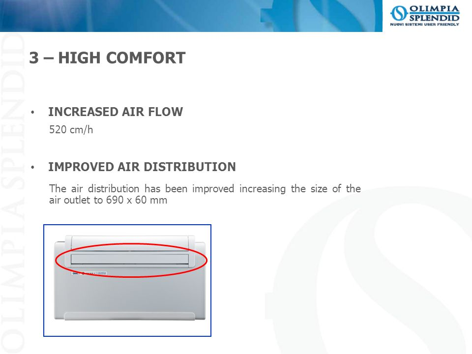 3 – HIGH COMFORT INCREASED AIR FLOW 520 cm/h IMPROVED AIR DISTRIBUTION The air distribution has been improved increasing the size of the air outlet to