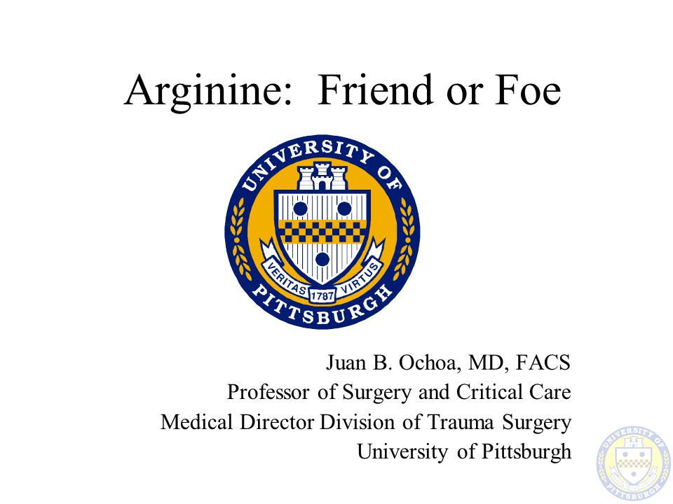 Arginine: Friend or Foe Juan B. Ochoa, MD, FACS Professor of Surgery and Critical Care Medical Director Division of Trauma Surgery University of Pitts
