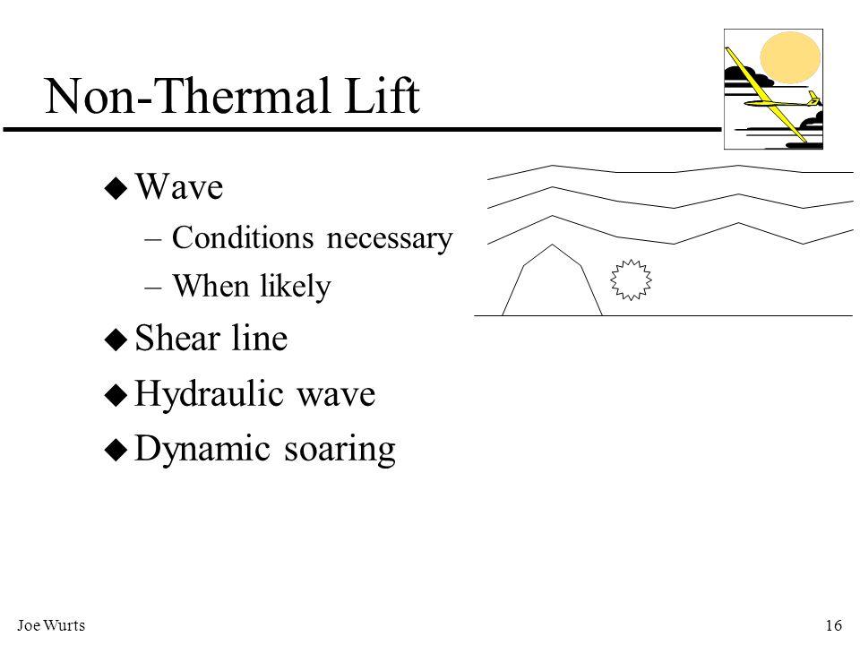Joe Wurts16 u Wave –Conditions necessary –When likely u Shear line u Hydraulic wave u Dynamic soaring Non-Thermal Lift