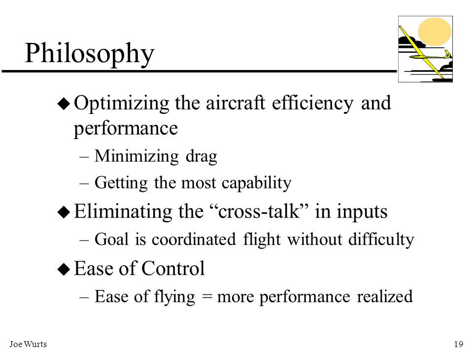 Joe Wurts19 Philosophy u Optimizing the aircraft efficiency and performance –Minimizing drag –Getting the most capability u Eliminating the cross-talk in inputs –Goal is coordinated flight without difficulty u Ease of Control –Ease of flying = more performance realized