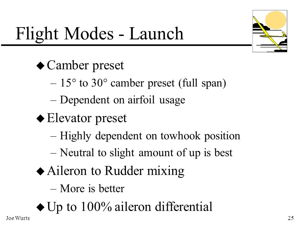 Joe Wurts25 Flight Modes - Launch u Camber preset –15° to 30° camber preset (full span) –Dependent on airfoil usage u Elevator preset –Highly dependent on towhook position –Neutral to slight amount of up is best u Aileron to Rudder mixing –More is better u Up to 100% aileron differential