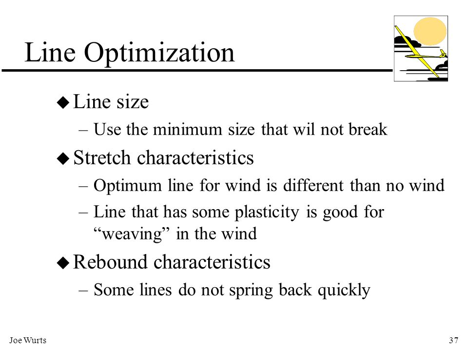 Joe Wurts37 Line Optimization u Line size –Use the minimum size that wil not break u Stretch characteristics –Optimum line for wind is different than no wind –Line that has some plasticity is good for weaving in the wind u Rebound characteristics –Some lines do not spring back quickly