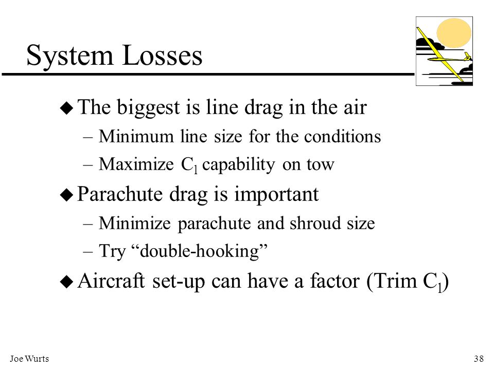 Joe Wurts38 System Losses u The biggest is line drag in the air –Minimum line size for the conditions –Maximize C l capability on tow u Parachute drag is important –Minimize parachute and shroud size –Try double-hooking u Aircraft set-up can have a factor (Trim C l )