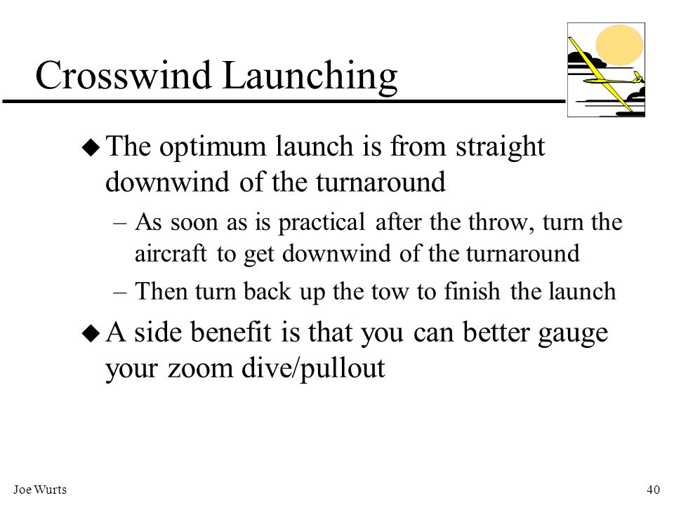 Joe Wurts40 Crosswind Launching u The optimum launch is from straight downwind of the turnaround –As soon as is practical after the throw, turn the aircraft to get downwind of the turnaround –Then turn back up the tow to finish the launch u A side benefit is that you can better gauge your zoom dive/pullout