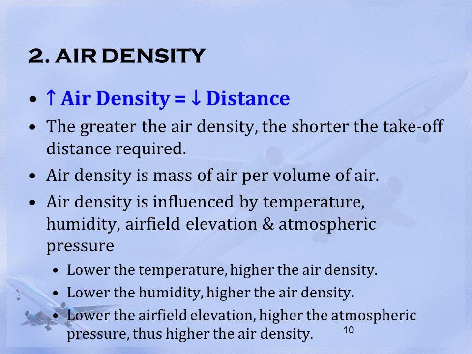 2. AIR DENSITY ↑ Air Density = ↓ Distance The greater the air density, the shorter the take-off distance required. Air density is mass of air per volu