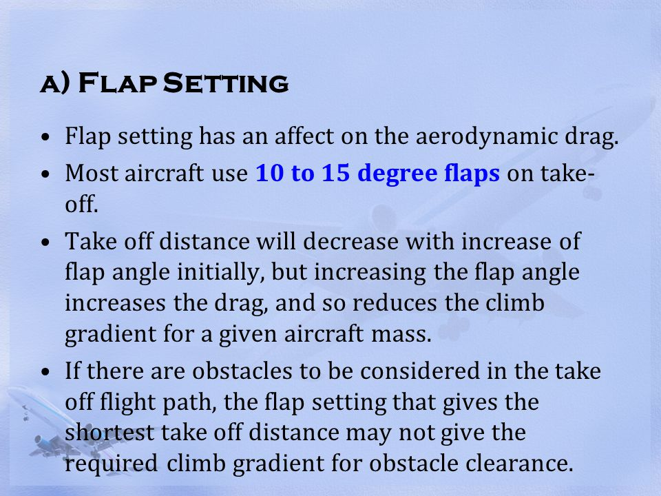 a) Flap Setting Flap setting has an affect on the aerodynamic drag. Most aircraft use 10 to 15 degree flaps on take- off. Take off distance will decre