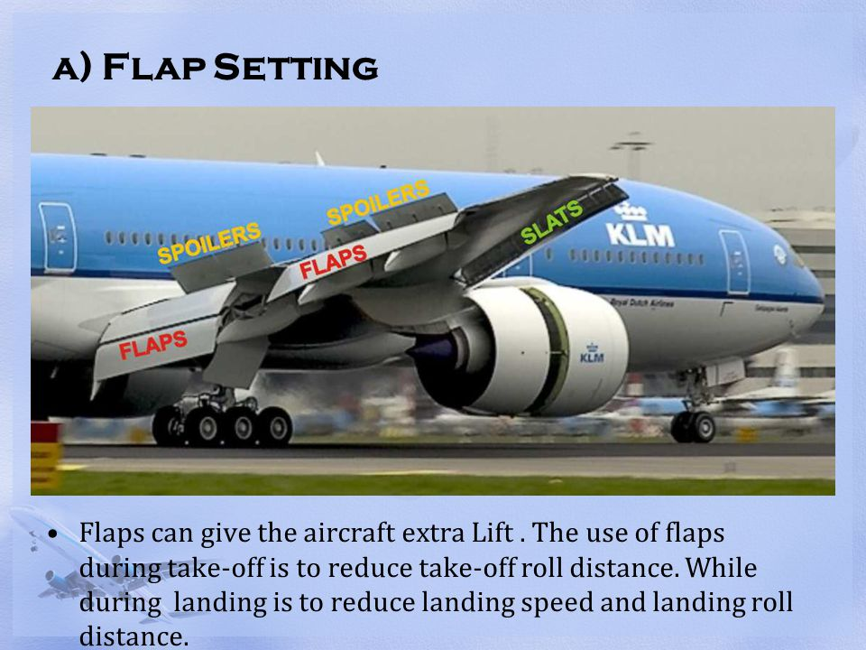 a) Flap Setting Flaps can give the aircraft extra Lift. The use of flaps during take-off is to reduce take-off roll distance. While during landing is