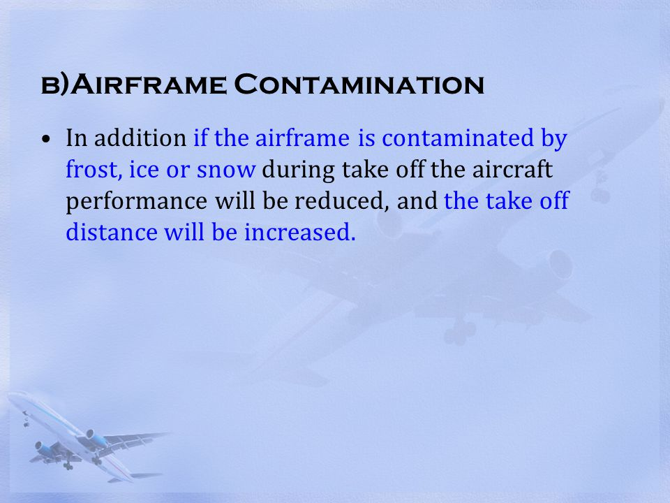 b)Airframe Contamination In addition if the airframe is contaminated by frost, ice or snow during take off the aircraft performance will be reduced, a