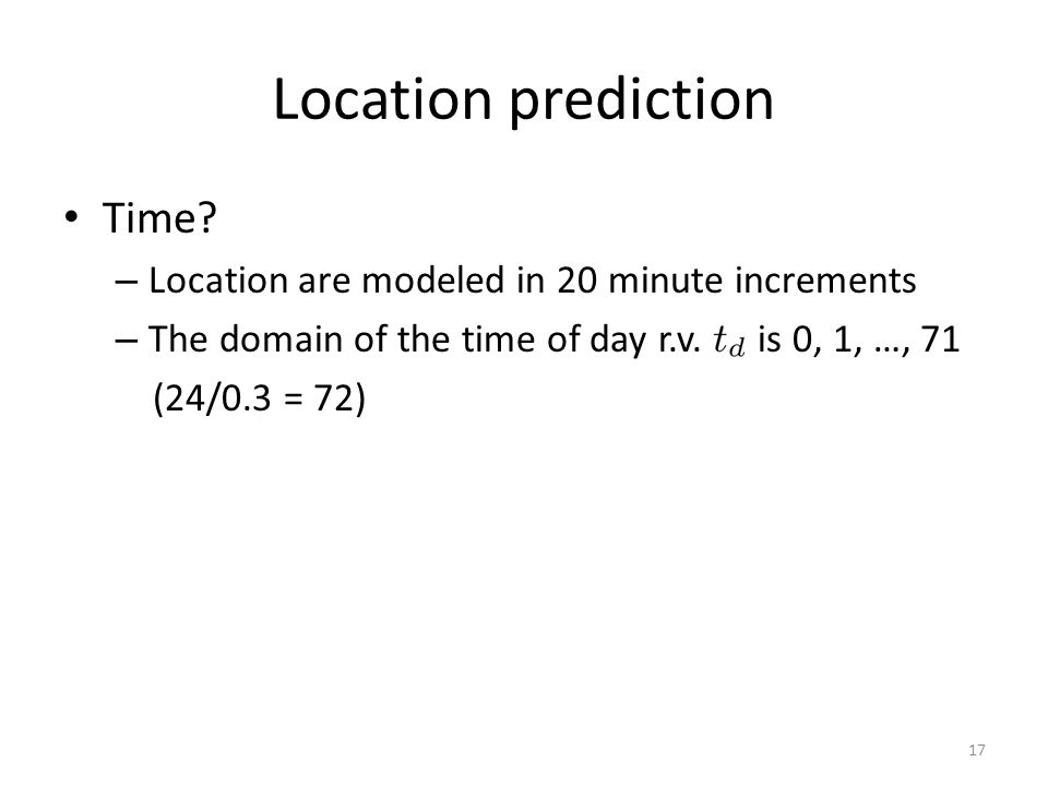 Location prediction Time? – Location are modeled in 20 minute increments – The domain of the time of day r.v. is 0, 1, …, 71 (24/0.3 = 72) 17