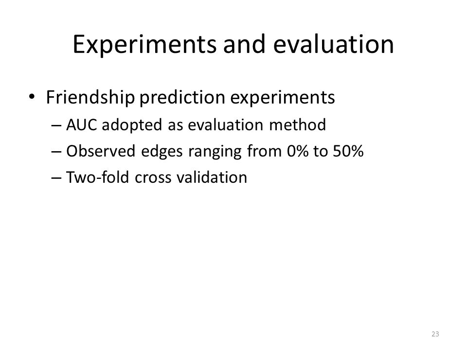 Experiments and evaluation Friendship prediction experiments – AUC adopted as evaluation method – Observed edges ranging from 0% to 50% – Two-fold cross validation 23