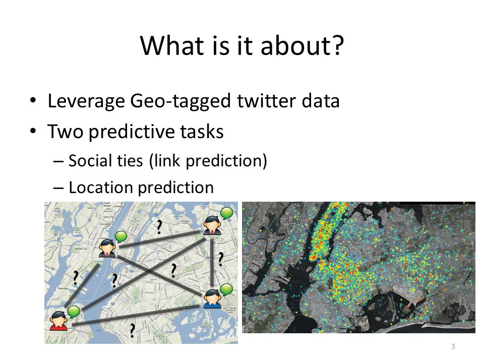 What is it about? Leverage Geo-tagged twitter data Two predictive tasks – Social ties (link prediction) – Location prediction 3