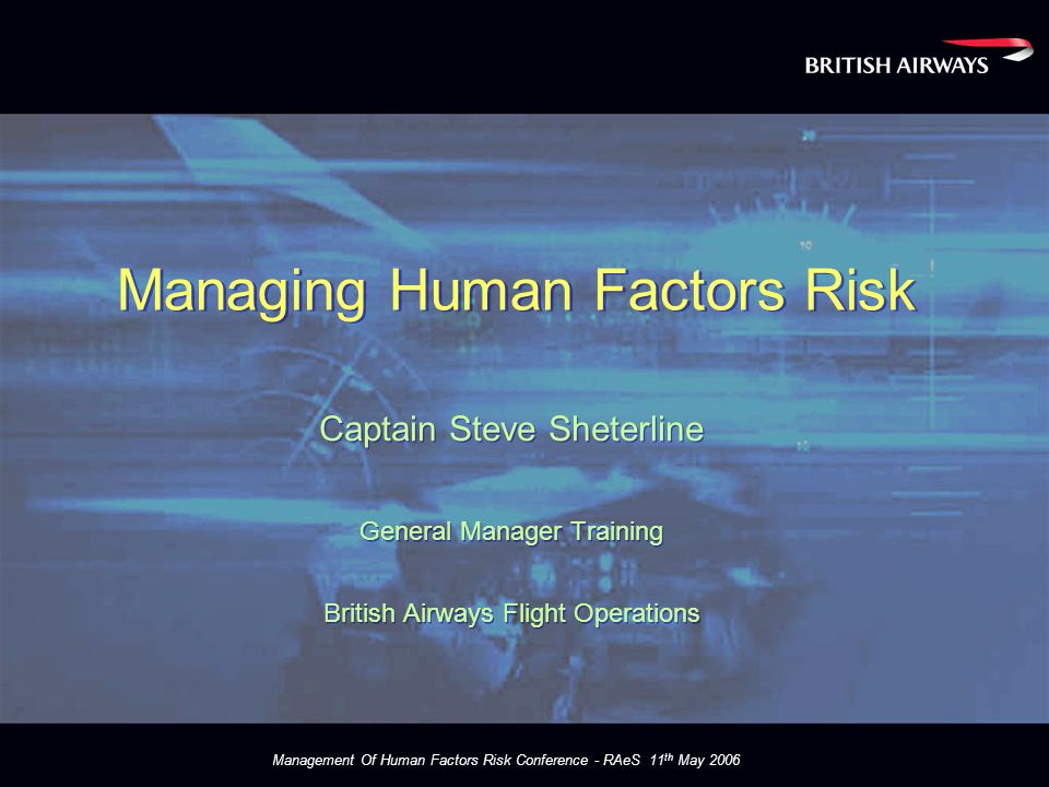 Management Of Human Factors Risk Conference - RAeS 11 th May 2006 Incident / Event data life cycle Safety Support Flying Ops Flt Ops Safety Unit FOSU SAFETY DATA Analyse Data - Assess Risk Safety Groups FSB FOSG FOPG Safety Services BSRC Feedback