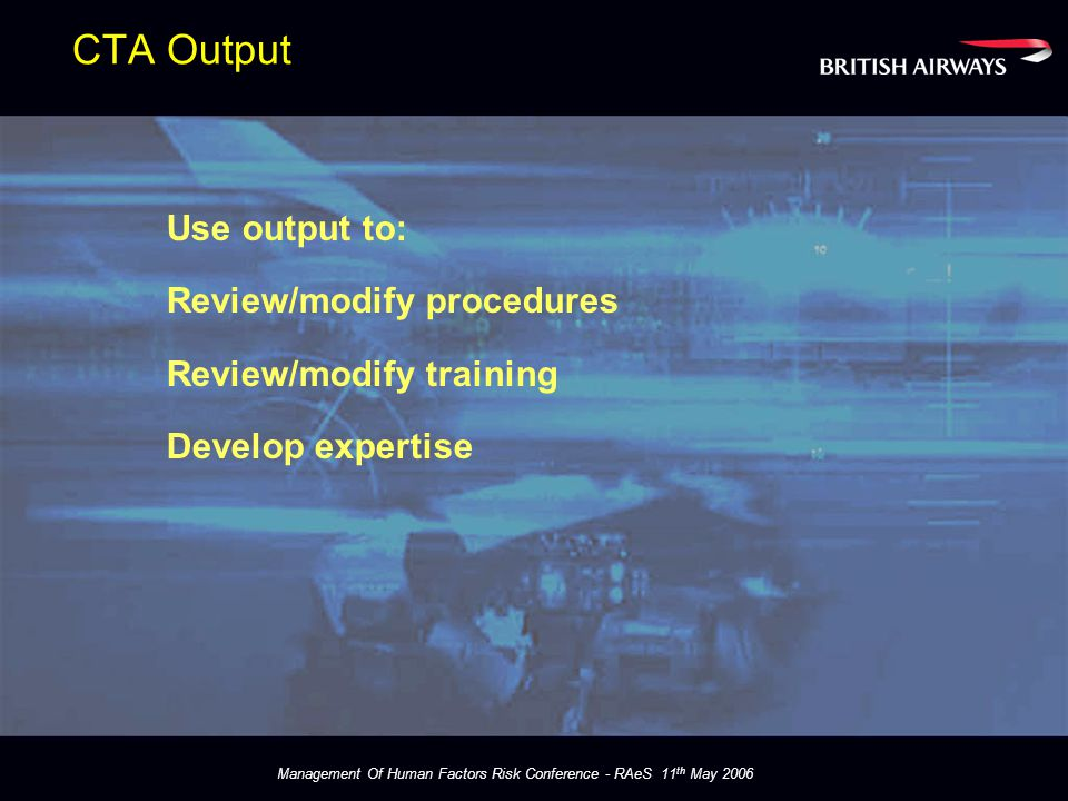 Management Of Human Factors Risk Conference - RAeS 11 th May 2006 CTA Output Use output to: Review/modify procedures Review/modify training Develop expertise