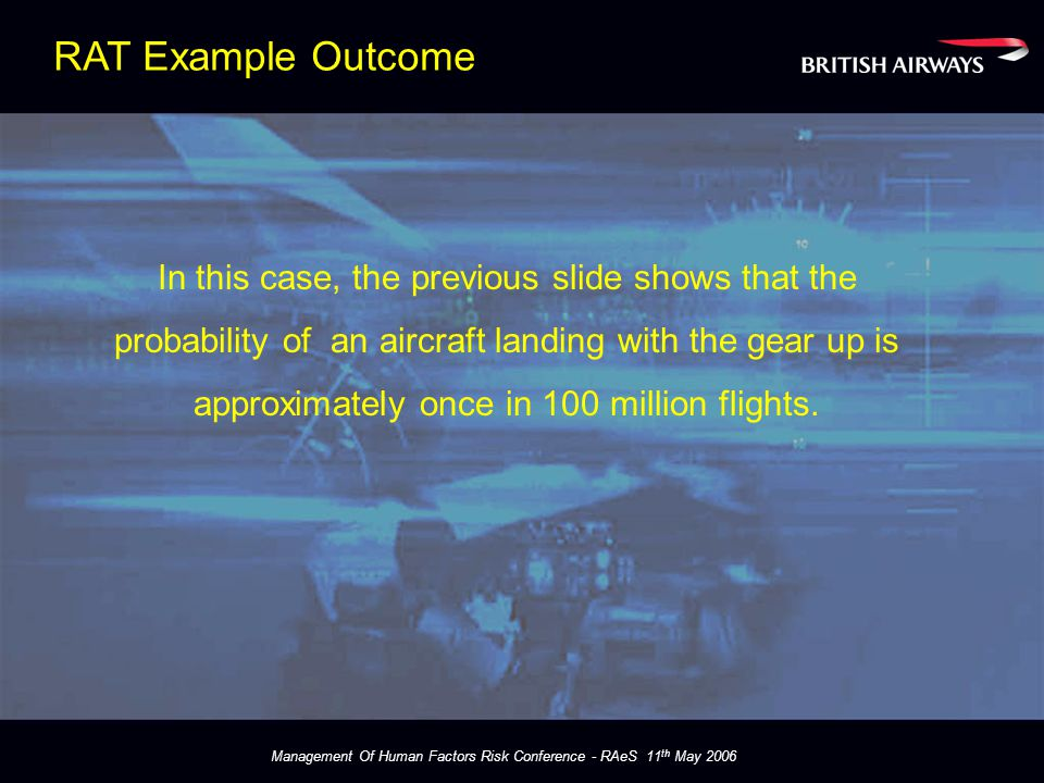 Management Of Human Factors Risk Conference - RAeS 11 th May 2006 In this case, the previous slide shows that the probability of an aircraft landing with the gear up is approximately once in 100 million flights.