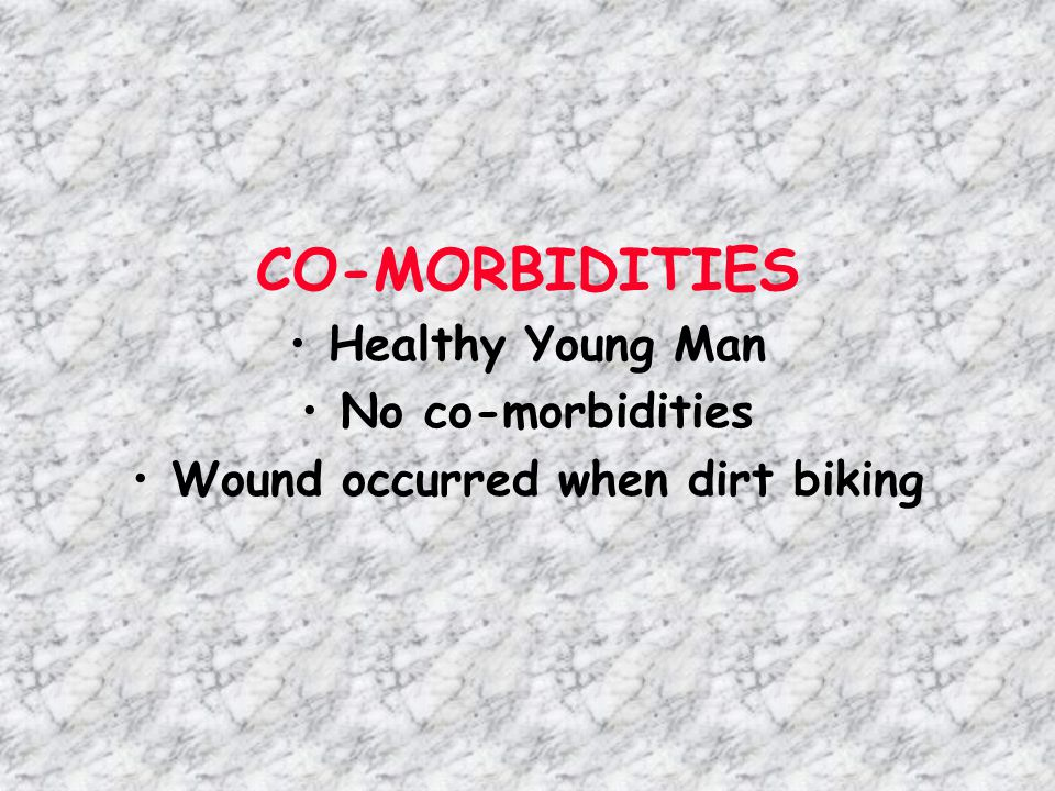 CO-MORBIDITIES Healthy Young Man No co-morbidities Wound occurred when dirt biking