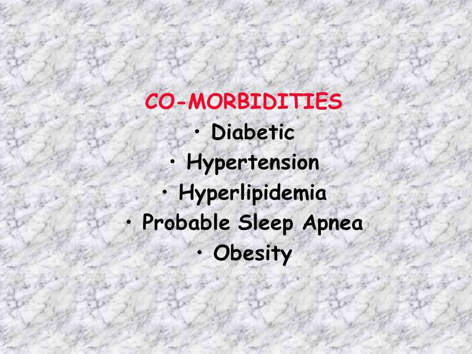 CO-MORBIDITIES Diabetic Hypertension Hyperlipidemia Probable Sleep Apnea Obesity