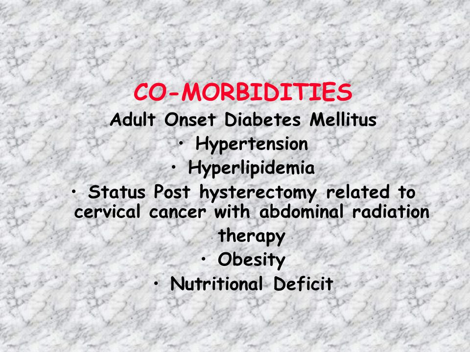 CO-MORBIDITIES Adult Onset Diabetes Mellitus Hypertension Hyperlipidemia Status Post hysterectomy related to cervical cancer with abdominal radiation