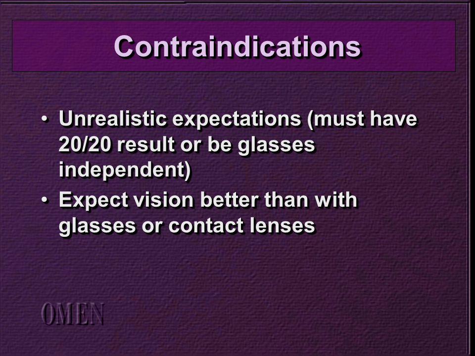 Unrealistic expectations (must have 20/20 result or be glasses independent)Unrealistic expectations (must have 20/20 result or be glasses independent) Expect vision better than with glasses or contact lensesExpect vision better than with glasses or contact lenses Unrealistic expectations (must have 20/20 result or be glasses independent)Unrealistic expectations (must have 20/20 result or be glasses independent) Expect vision better than with glasses or contact lensesExpect vision better than with glasses or contact lenses ContraindicationsContraindications