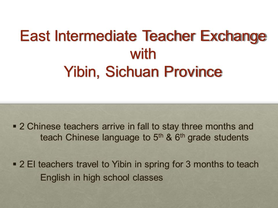 East Intermediate Teacher Exchange with Yibin, Sichuan Province  2 Chinese teachers arrive in fall to stay three months and teach Chinese language to