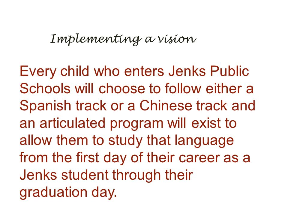 Implementing a vision Every child who enters Jenks Public Schools will choose to follow either a Spanish track or a Chinese track and an articulated p