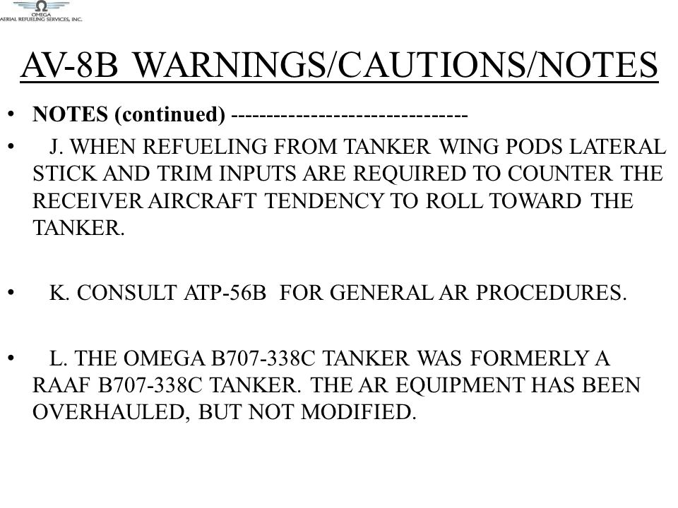 AV-8B WARNINGS/CAUTIONS/NOTES NOTES (continued) -------------------------------- J. WHEN REFUELING FROM TANKER WING PODS LATERAL STICK AND TRIM INPUTS