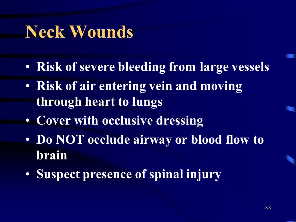 22 Neck Wounds Risk of severe bleeding from large vessels Risk of air entering vein and moving through heart to lungs Cover with occlusive dressing Do NOT occlude airway or blood flow to brain Suspect presence of spinal injury