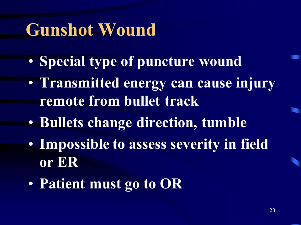 23 Gunshot Wound Special type of puncture wound Transmitted energy can cause injury remote from bullet track Bullets change direction, tumble Impossible to assess severity in field or ER Patient must go to OR