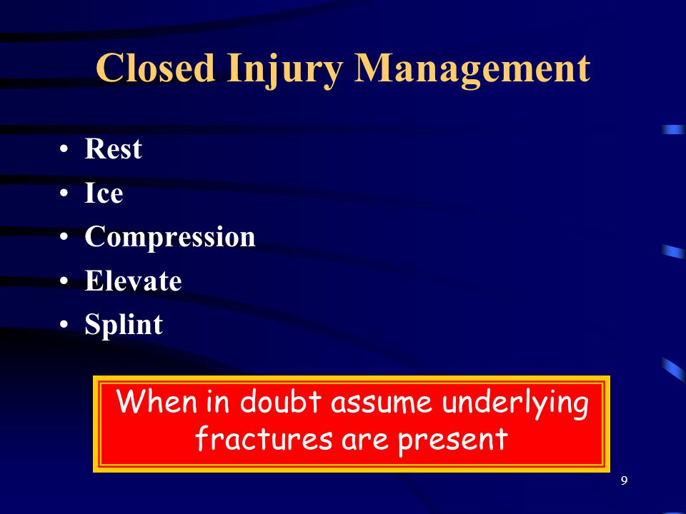 9 Closed Injury Management Rest Ice Compression Elevate Splint When in doubt assume underlying fractures are present