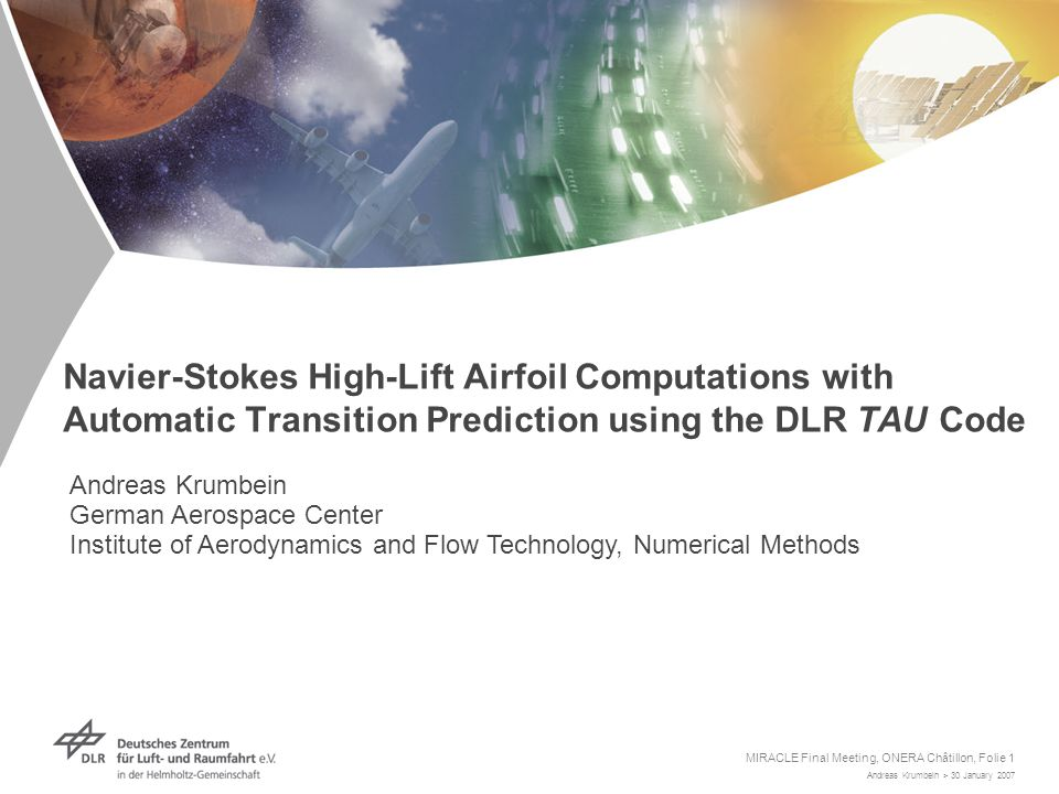 Andreas Krumbein > 30 January 2007 MIRACLE Final Meeting, ONERA Châtillon, Folie 1 Navier-Stokes High-Lift Airfoil Computations with Automatic Transition Prediction using the DLR TAU Code Andreas Krumbein German Aerospace Center Institute of Aerodynamics and Flow Technology, Numerical Methods